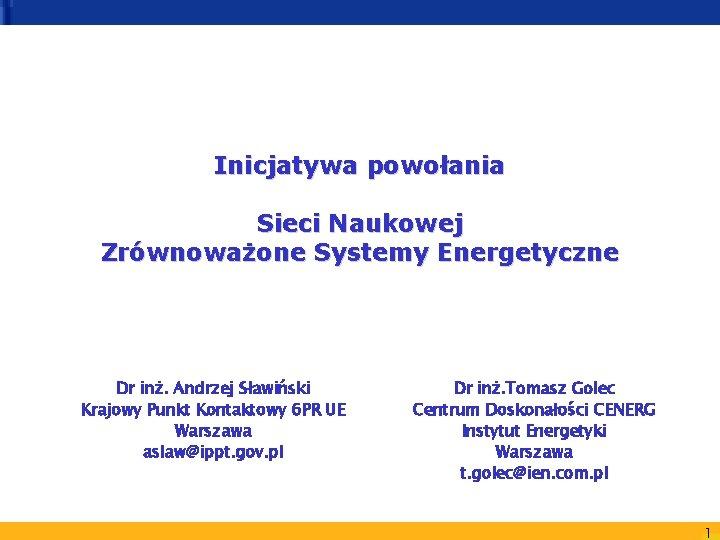 Inicjatywa powołania Sieci Naukowej Zrównoważone Systemy Energetyczne Dr inż. Andrzej Sławiński Krajowy Punkt Kontaktowy