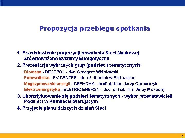 Propozycja przebiegu spotkania 1. Przedstawienie propozycji powołania Sieci Naukowej Zrównoważone Systemy Energetyczne 2. Prezentacje
