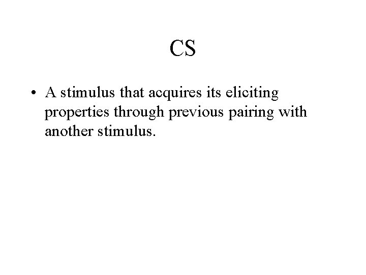 CS • A stimulus that acquires its eliciting properties through previous pairing with another