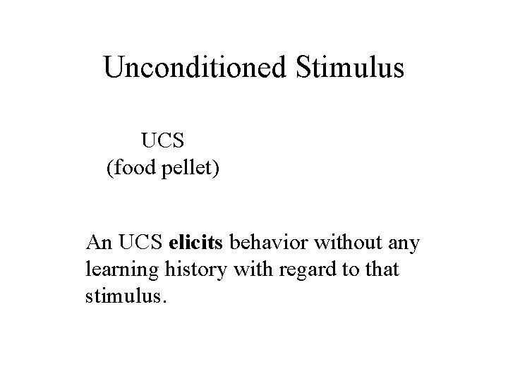Unconditioned Stimulus UCS (food pellet) An UCS elicits behavior without any learning history with