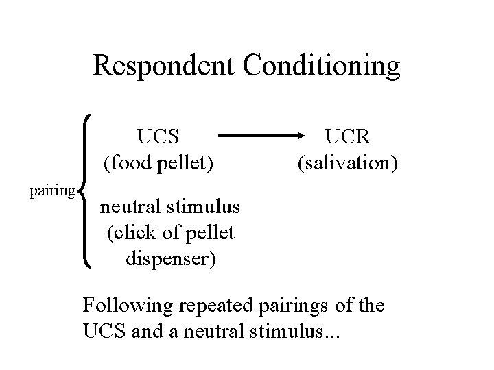 Respondent Conditioning UCS (food pellet) pairing UCR (salivation) neutral stimulus (click of pellet dispenser)