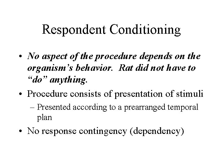 Respondent Conditioning • No aspect of the procedure depends on the organism's behavior. Rat