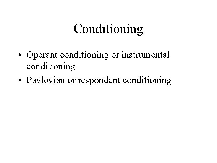 Conditioning • Operant conditioning or instrumental conditioning • Pavlovian or respondent conditioning