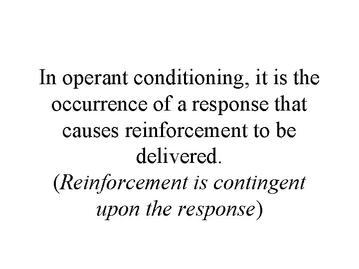 In operant conditioning, it is the occurrence of a response that causes reinforcement to