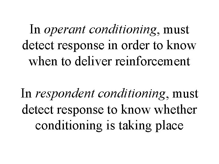 In operant conditioning, must detect response in order to know when to deliver reinforcement