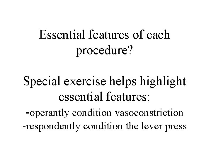 Essential features of each procedure? Special exercise helps highlight essential features: -operantly condition vasoconstriction