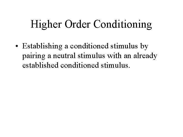 Higher Order Conditioning • Establishing a conditioned stimulus by pairing a neutral stimulus with