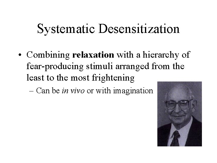 Systematic Desensitization • Combining relaxation with a hierarchy of fear-producing stimuli arranged from the