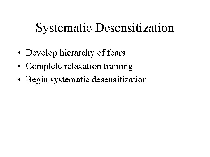 Systematic Desensitization • Develop hierarchy of fears • Complete relaxation training • Begin systematic