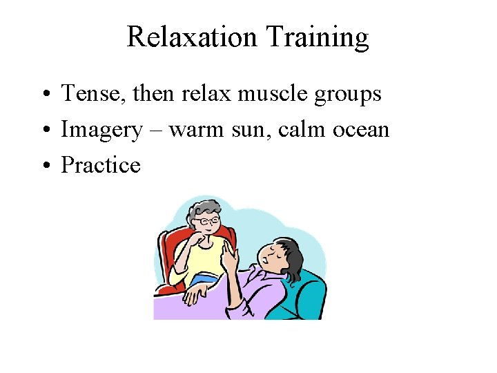 Relaxation Training • Tense, then relax muscle groups • Imagery – warm sun, calm