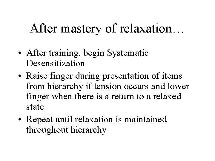 After mastery of relaxation… • After training, begin Systematic Desensitization • Raise finger during