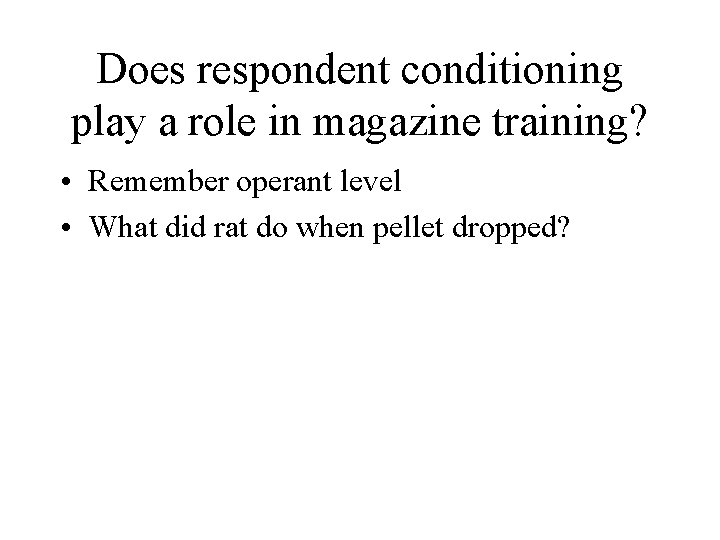 Does respondent conditioning play a role in magazine training? • Remember operant level •