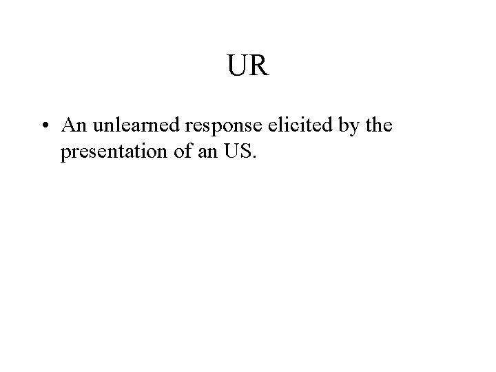 UR • An unlearned response elicited by the presentation of an US.