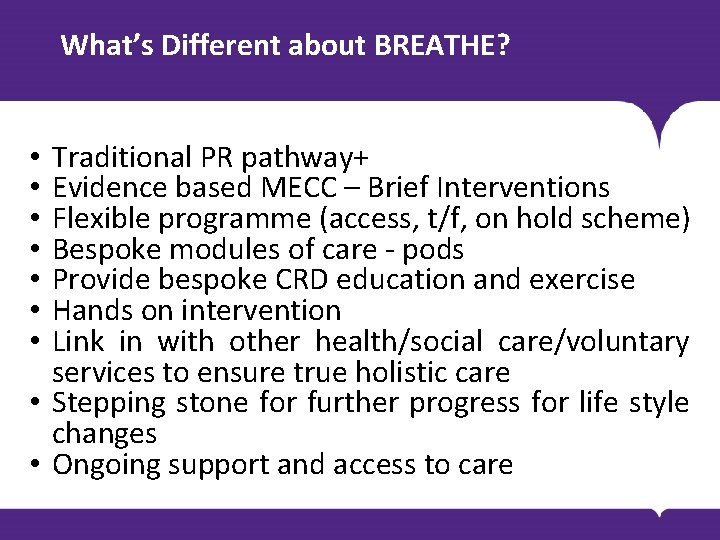 What's Different about BREATHE? Traditional PR pathway+ Evidence based MECC – Brief Interventions Flexible