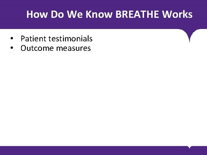 How Do We Know BREATHE Works • Patient testimonials • Outcome measures