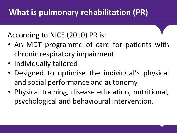 What is pulmonary rehabilitation (PR) According to NICE (2010) PR is: • An MDT