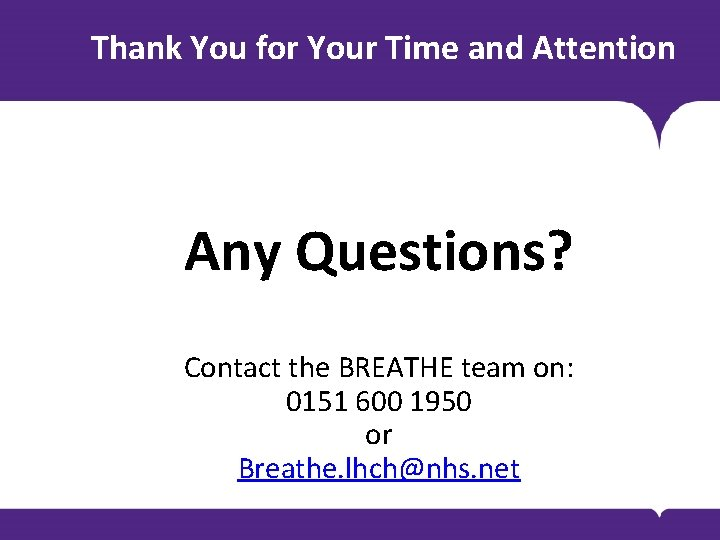 Thank You for Your Time and Attention Any Questions? Contact the BREATHE team on: