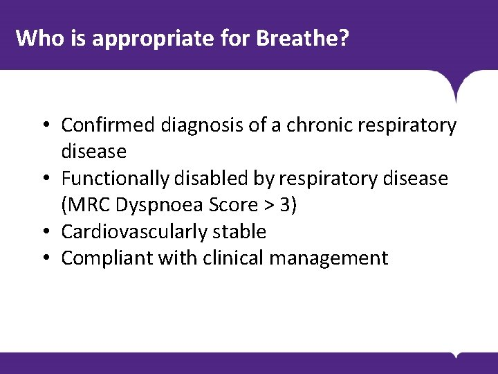 Who is appropriate for Breathe? • Confirmed diagnosis of a chronic respiratory disease •