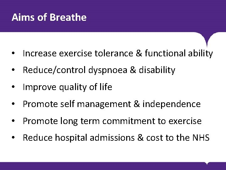 Aims of Breathe • Increase exercise tolerance & functional ability • Reduce/control dyspnoea &