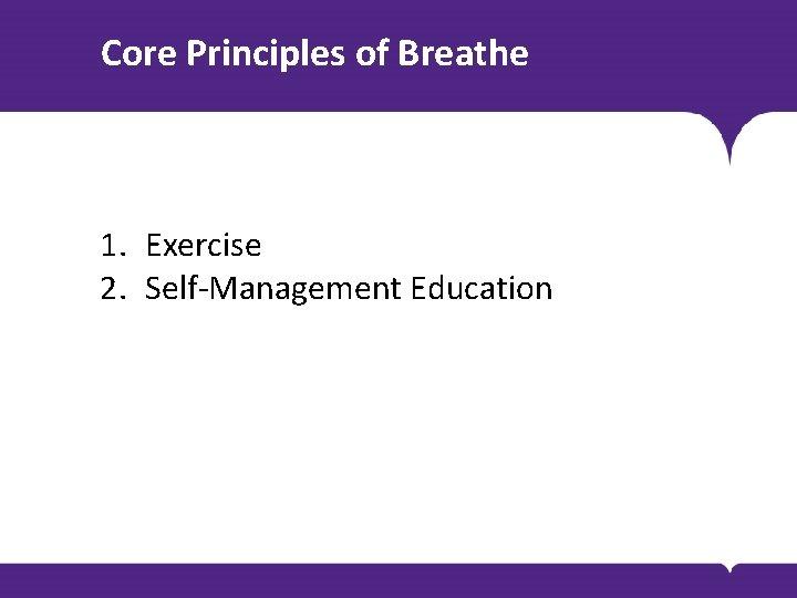 Core Principles of Breathe 1. Exercise 2. Self-Management Education