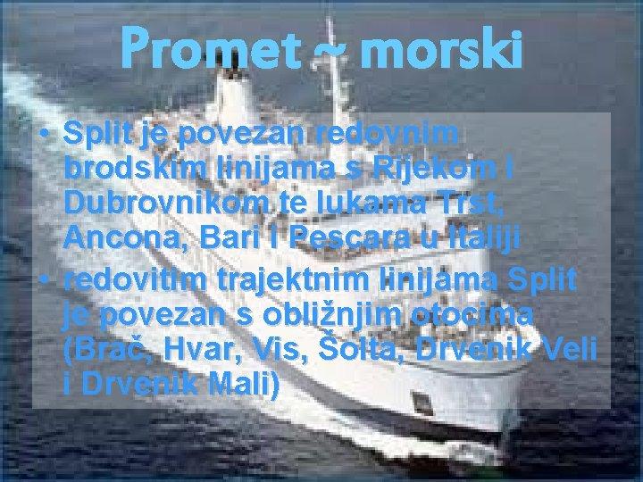 Promet ~ morski • Split je povezan redovnim brodskim linijama s Rijekom i Dubrovnikom