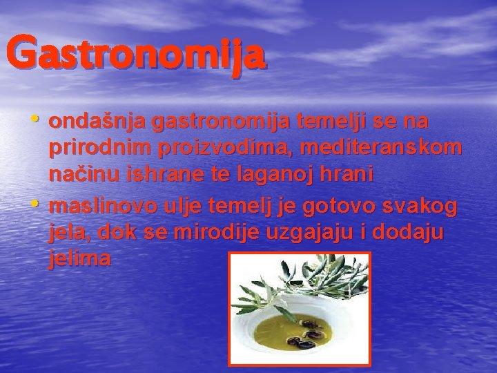 Gastronomija • ondašnja gastronomija temelji se na • prirodnim proizvodima, mediteranskom načinu ishrane te