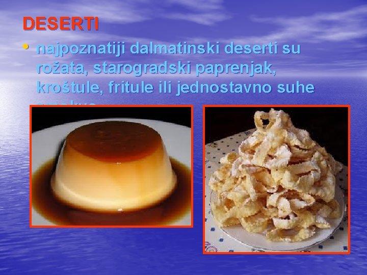 DESERTI • najpoznatiji dalmatinski deserti su rožata, starogradski paprenjak, kroštule, fritule ili jednostavno suhe