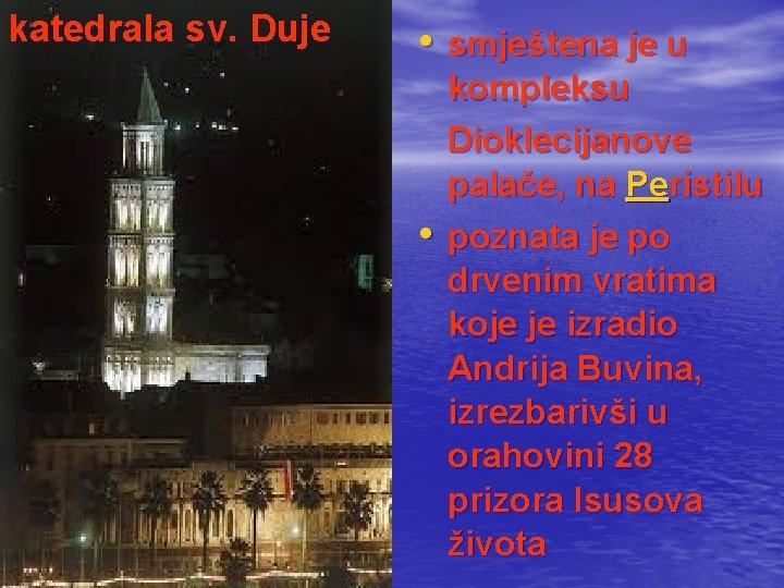 katedrala sv. Duje • smještena je u kompleksu Dioklecijanove palače, na Peristilu • poznata
