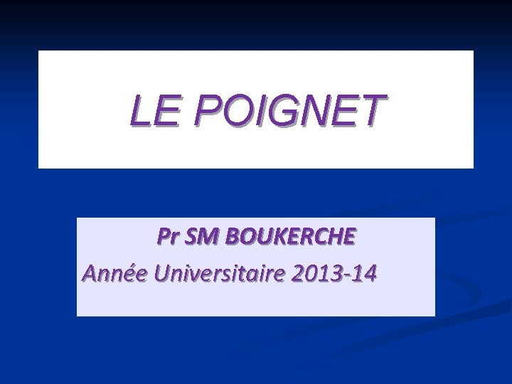 LE POIGNET Pr SM BOUKERCHE Année Universitaire 2013 -14