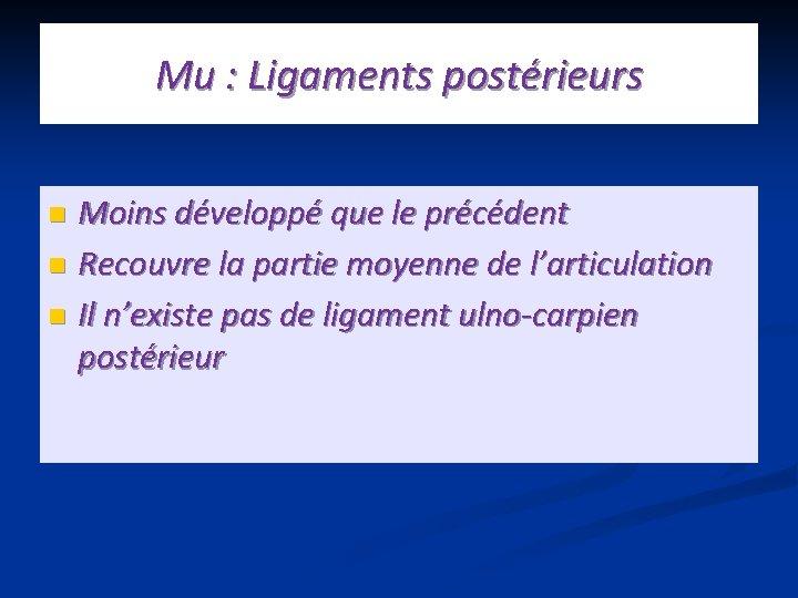 Mu : Ligaments postérieurs Moins développé que le précédent n Recouvre la partie moyenne