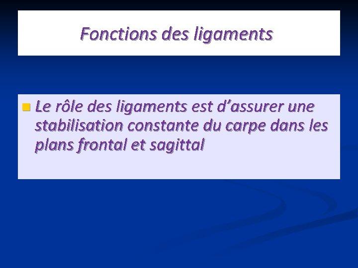 Fonctions des ligaments n Le rôle des ligaments est d'assurer une stabilisation constante du