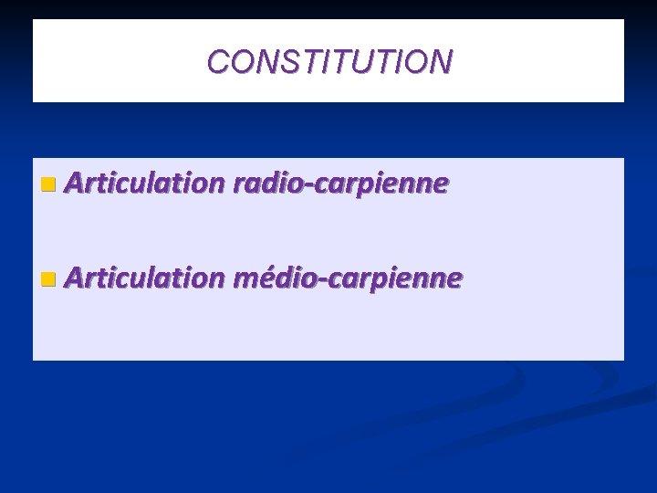 CONSTITUTION n Articulation radio-carpienne n Articulation médio-carpienne