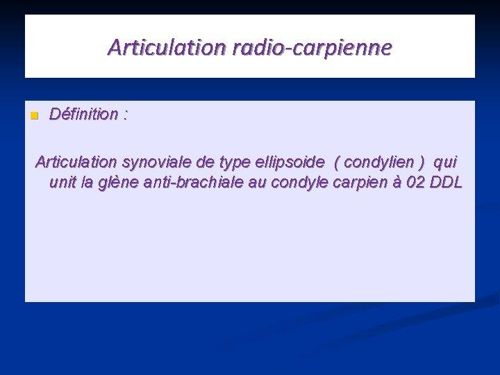 Articulation radio-carpienne n Définition : Articulation synoviale de type ellipsoide ( condylien ) qui