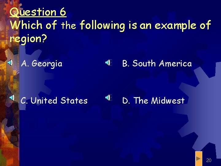 Question 6 Which of the following is an example of region? A. Georgia B.