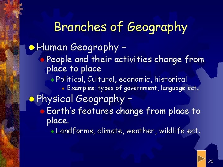 Branches of Geography ® Human Geography – ® People and their activities change from