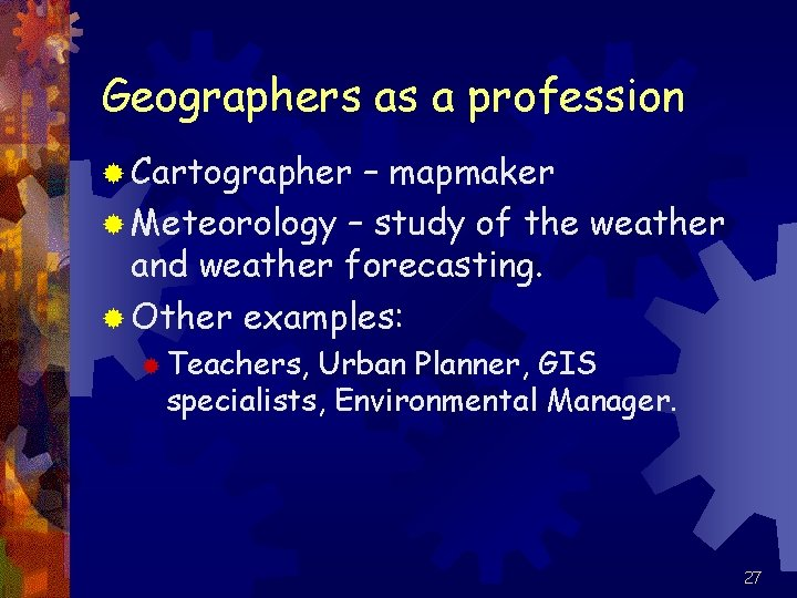 Geographers as a profession ® Cartographer – mapmaker ® Meteorology – study of the