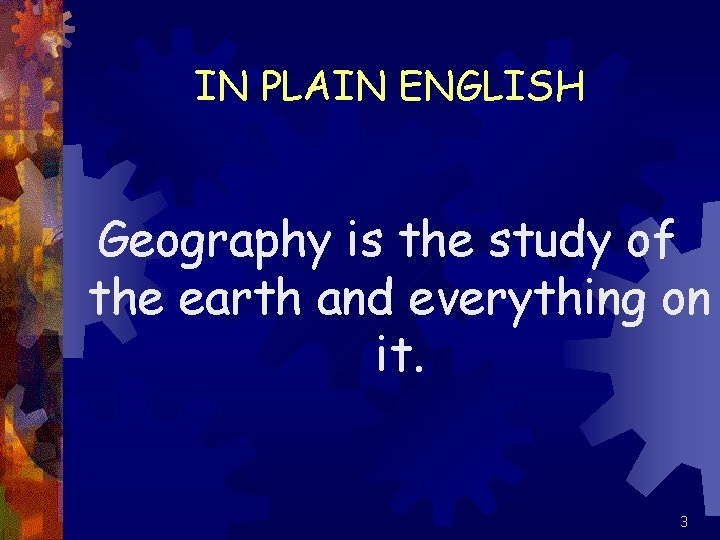IN PLAIN ENGLISH Geography is the study of the earth and everything on it.