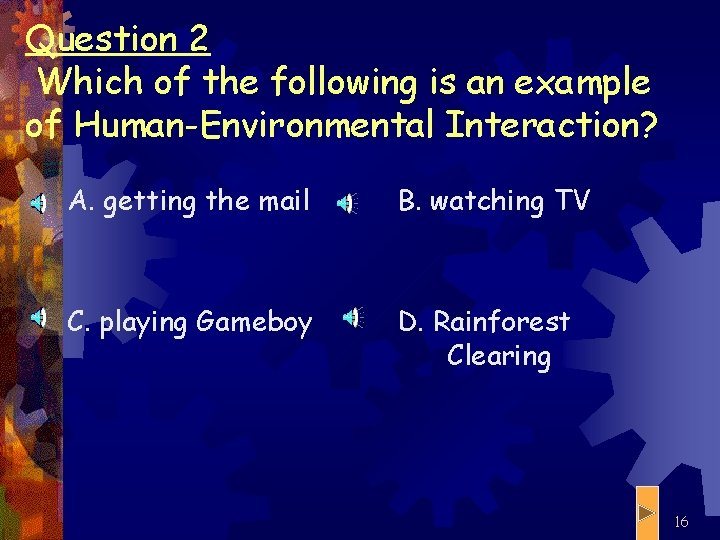 Question 2 Which of the following is an example of Human-Environmental Interaction? A. getting