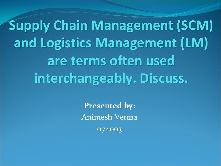 Supply Chain Management (SCM) and Logistics Management (LM) are terms often used interchangeably. Discuss.