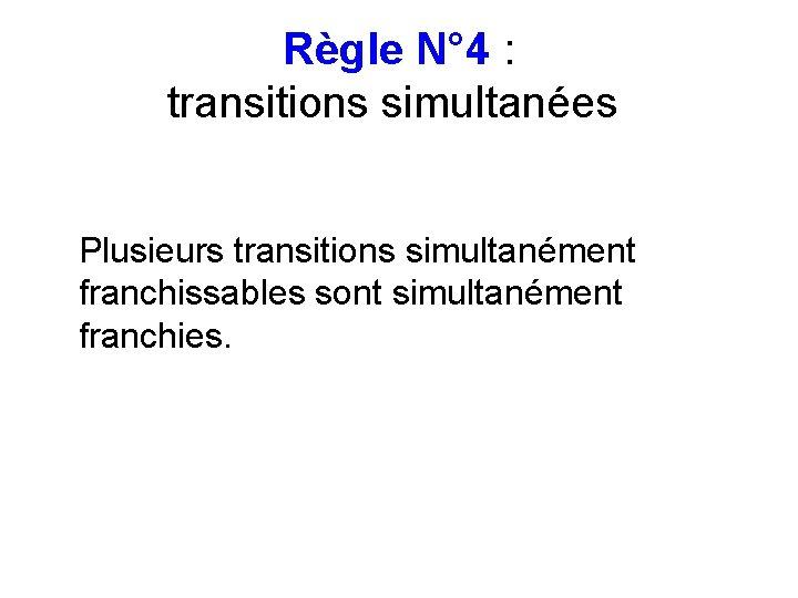 Règle N° 4 : transitions simultanées Plusieurs transitions simultanément franchissables sont simultanément franchies.
