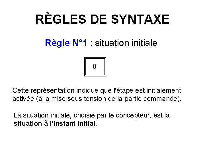 RÈGLES DE SYNTAXE Règle N° 1 : situation initiale Cette représentation indique l'étape est