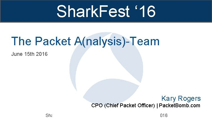 Shark. Fest ' 16 The Packet A(nalysis)-Team June 15 th 2016 Kary Rogers CPO