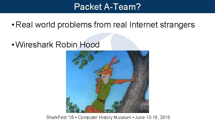 Packet A-Team? • Real world problems from real Internet strangers • Wireshark Robin Hood