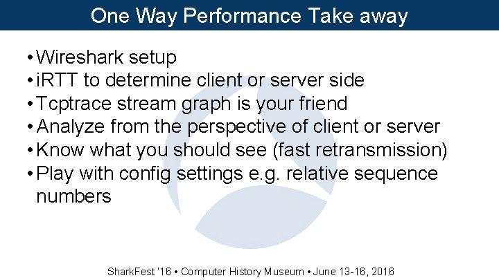 One Way Performance Take away • Wireshark setup • i. RTT to determine client