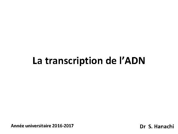 La transcription de l'ADN Année universitaire 2016 -2017 Dr S. Hanachi