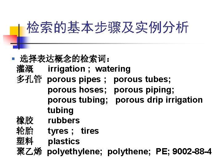 检索的基本步骤及实例分析 § 选择表达概念的检索词: 灌溉 irrigation ; watering 多孔管 porous pipes ; porous tubes; porous