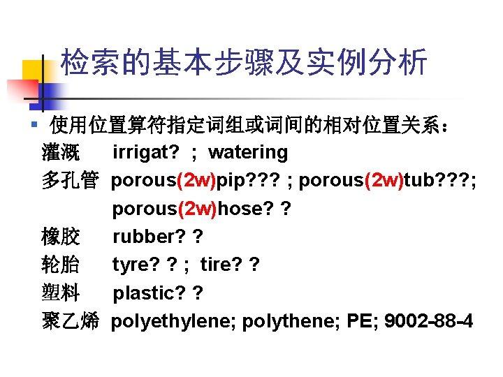 检索的基本步骤及实例分析 § 使用位置算符指定词组或词间的相对位置关系: 灌溉 irrigat? ; watering 多孔管 porous(2 w)pip? ? ? ; porous(2