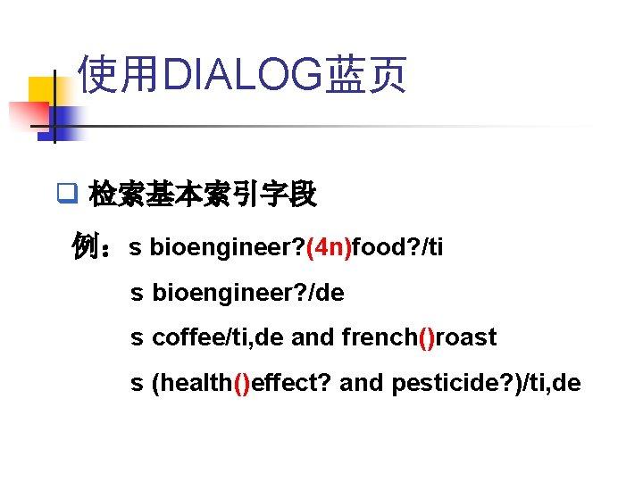 使用DIALOG蓝页 q 检索基本索引字段 例:s bioengineer? (4 n)food? /ti s bioengineer? /de s coffee/ti, de