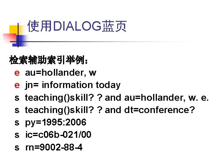 使用DIALOG蓝页 检索辅助索引举例: e au=hollander, w e jn= information today s teaching()skill? ? and au=hollander,