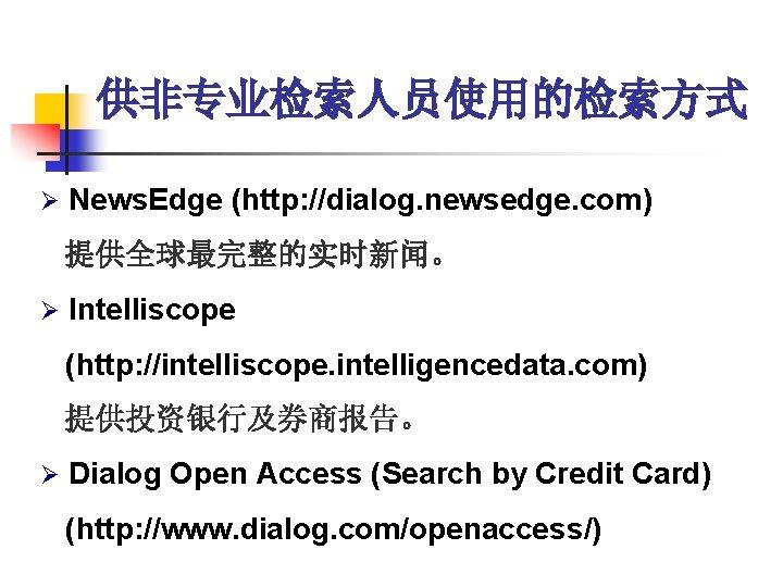 供非专业检索人员使用的检索方式 Ø News. Edge (http: //dialog. newsedge. com) 提供全球最完整的实时新闻。 Ø Intelliscope (http: //intelliscope. intelligencedata.
